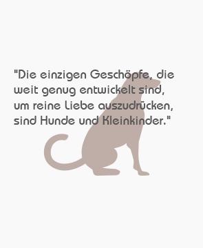 """""""Die einzigen Geschöpfe, die weit genug entwickelt sind, um reine Liebe auszudrücken, sind Hunde und Kleinkinder."""""""